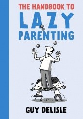 Okładka książki The Handbook to Lazy Parenting Guy Delisle