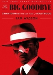 Okładka książki The Big Goodbye: Chinatown and the Last Years of Hollywood Sam Wasson
