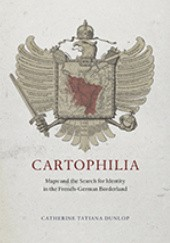 Okładka książki Cartophilia: Maps and the Search for Identity in the French-German Borderland Catherine Tatiana Dunlop