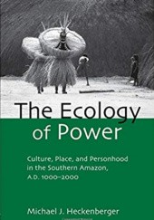 Okładka książki The Ecology of Power: Culture, Place and Personhood in the Southern Amazon, AD 1000-2000 (Critical Perspectives in Identity, Memory & the Built Environment) Michael J. Heckenberger