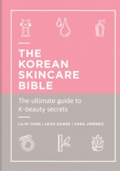 Okładka książki The Korean Skincare Bible. The Ultimate Guide to K-beauty secrets Leah Ganse, Sara Jimenez, Lilin Yang