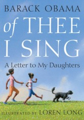 Okładka książki Of Thee I Sing: A Letter to My Daughters Loren Long, Barack Obama