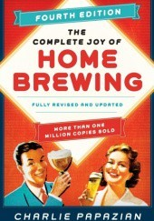 Okładka książki The Complete Joy of Homebrewing Fourth Edition: Fully Revised and Updated Charles Papazian