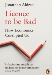 Okładka książki Licence to be Bad. How Economics Corrupted Us Jonathan Aldred