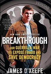 Okładka książki Breakthrough: Our Guerilla War to Expose Fraud and Save Democracy James O'Keefe