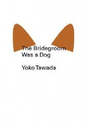 Okładka książki The Bridegroom Was a Dog Yōko Tawada