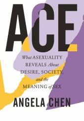 Okładka książki Ace: What Asexuality Reveals About Desire, Society, and the Meaning of Sex Angela Chen