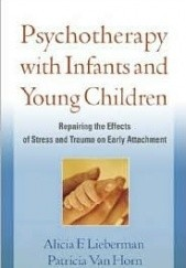 Okładka książki Psychotherapy with Infants and Young Children: Repairing the Effects of Stress and Trauma on Early Attachment Patricia Van Horn,Alicia F. Lieberman