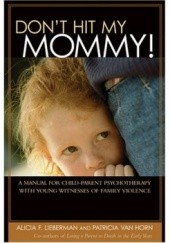 Okładka książki Dont Hit My Mommy: A Manual For Child-parent Psychotherapy With Young Witnesses Of Family Violence Alicia F. Lieberman