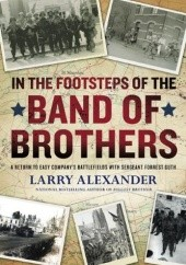 Okładka książki In the Footsteps of the Band of Brothers: A Return to Easy Companys Battlefields with Sgt. Forrest Guth Larry Alexander
