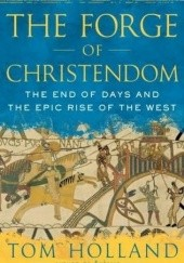 Okładka książki The Forge of Christendom.The end of days and the epic rise of the West Tom Holland
